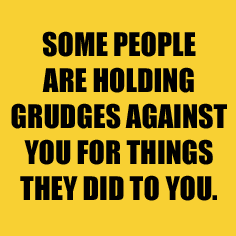 """Some people are holding grudges against you for things they did to you."""